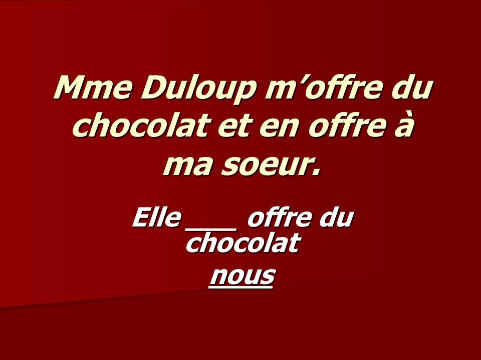 Mme Duloup moffre du chocolat et en offre à ma soeur. Elle ___ offre du chocolat nous