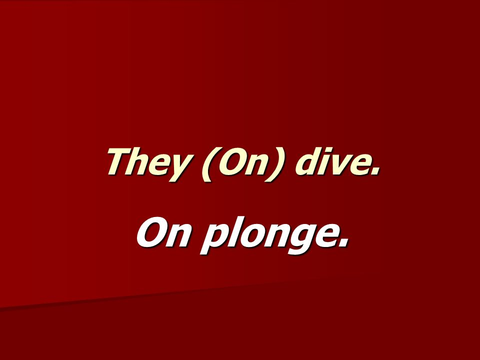 They (On) dive. On plonge.