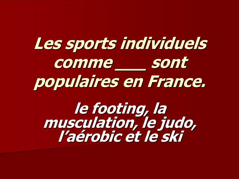 Les sports individuels comme ___ sont populaires en France. le footing, la musculation, le judo, laérobic et le ski