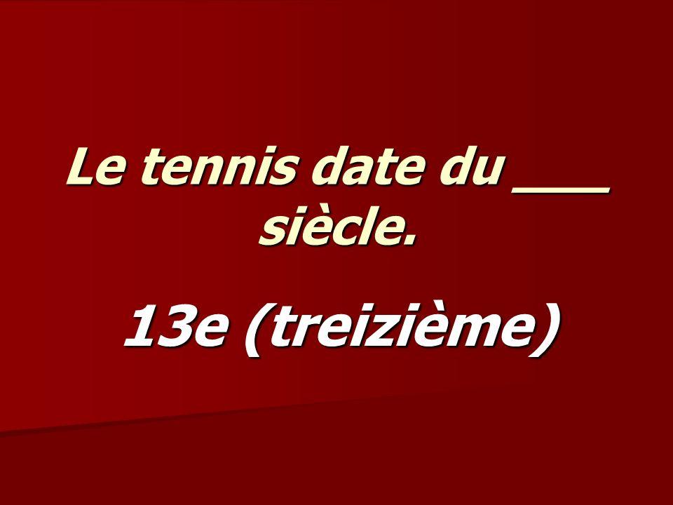 Le tennis date du ___ siècle. 13e (treizième)