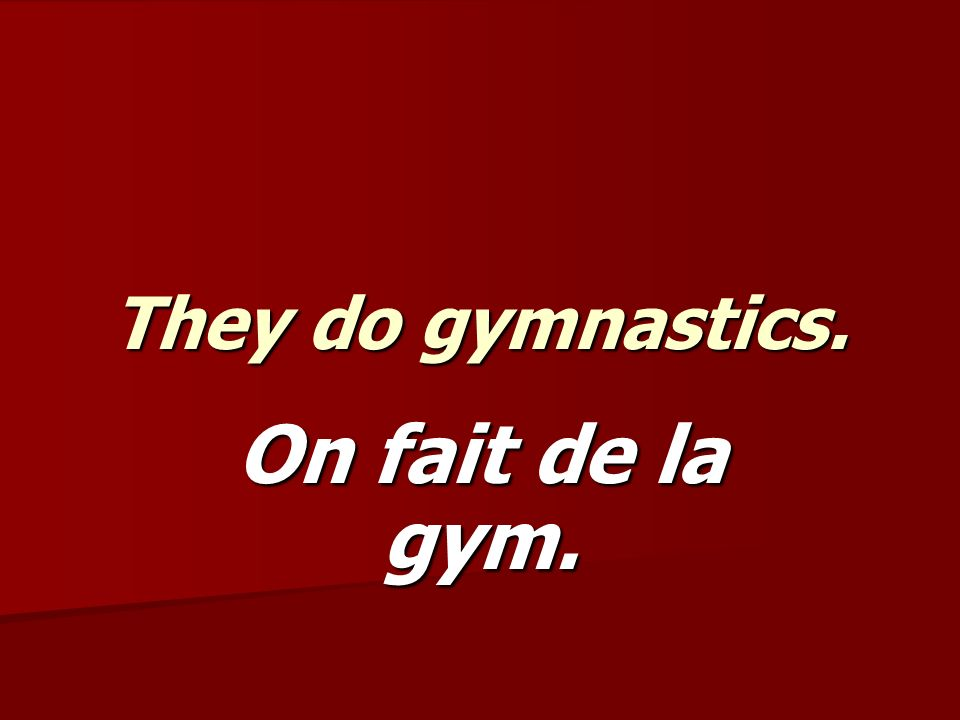 They do gymnastics. On fait de la gym.