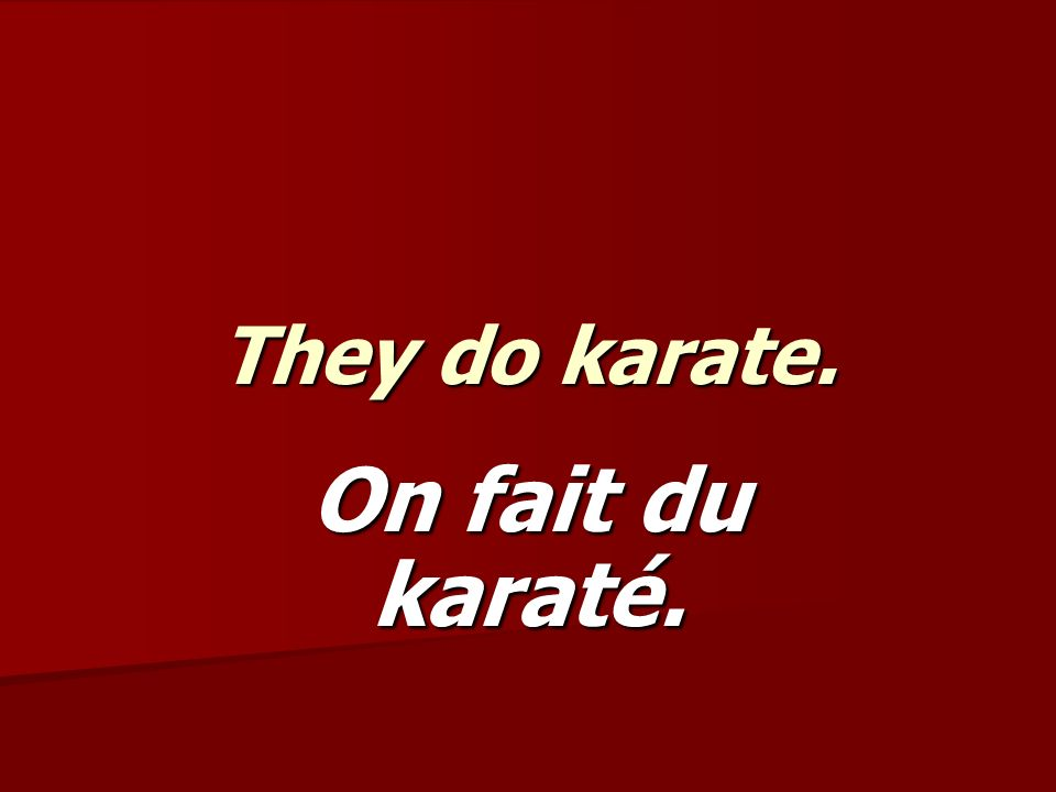 They do karate. On fait du karaté.