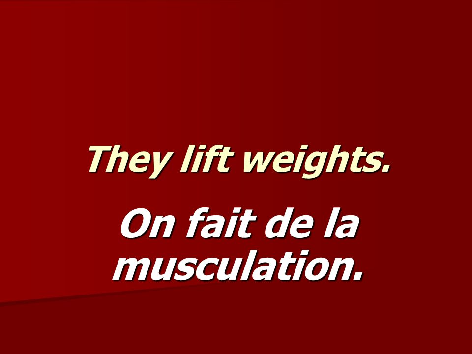 They lift weights. On fait de la musculation.