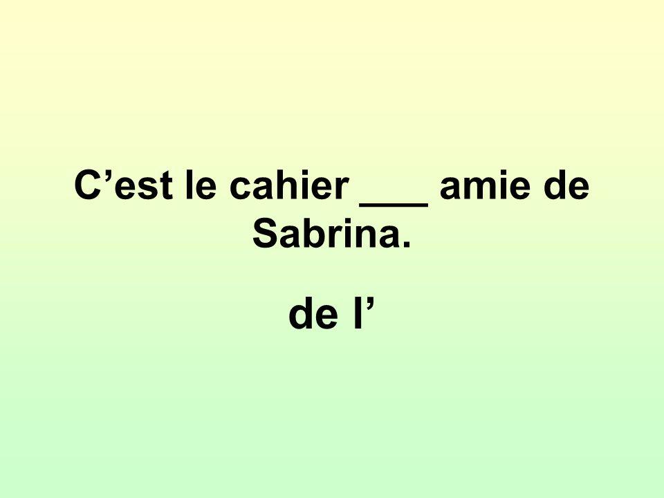 Cest le cahier ___ amie de Sabrina. de l