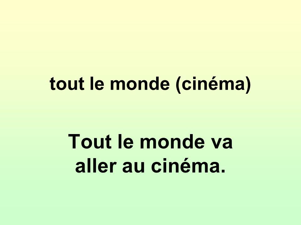 tout le monde (cinéma) Tout le monde va aller au cinéma.