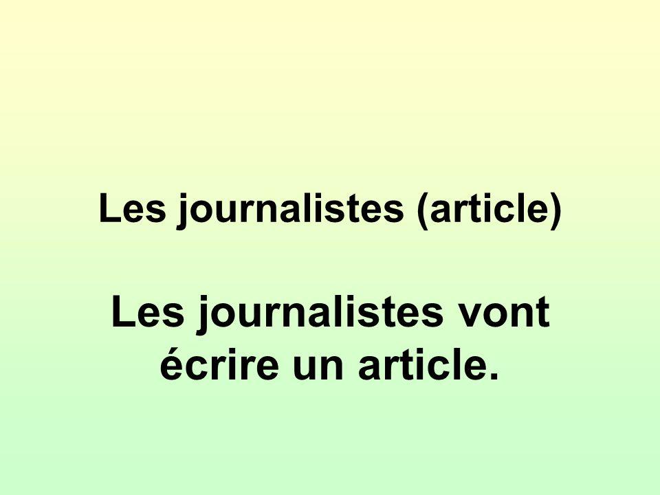 Les journalistes (article) Les journalistes vont écrire un article.