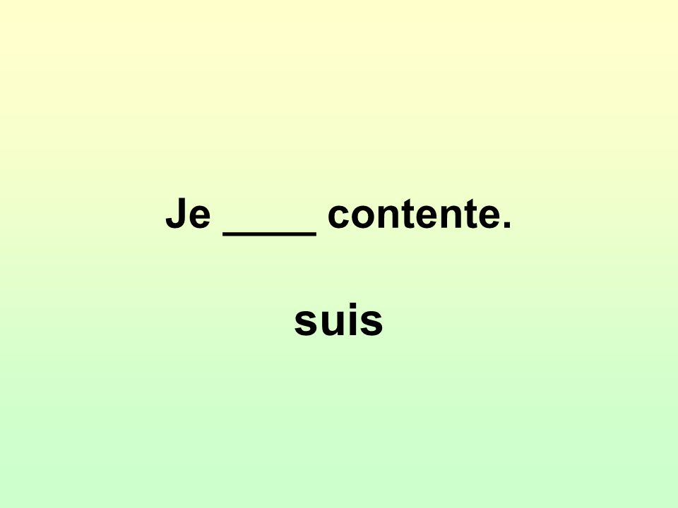 Je ____ contente. suis