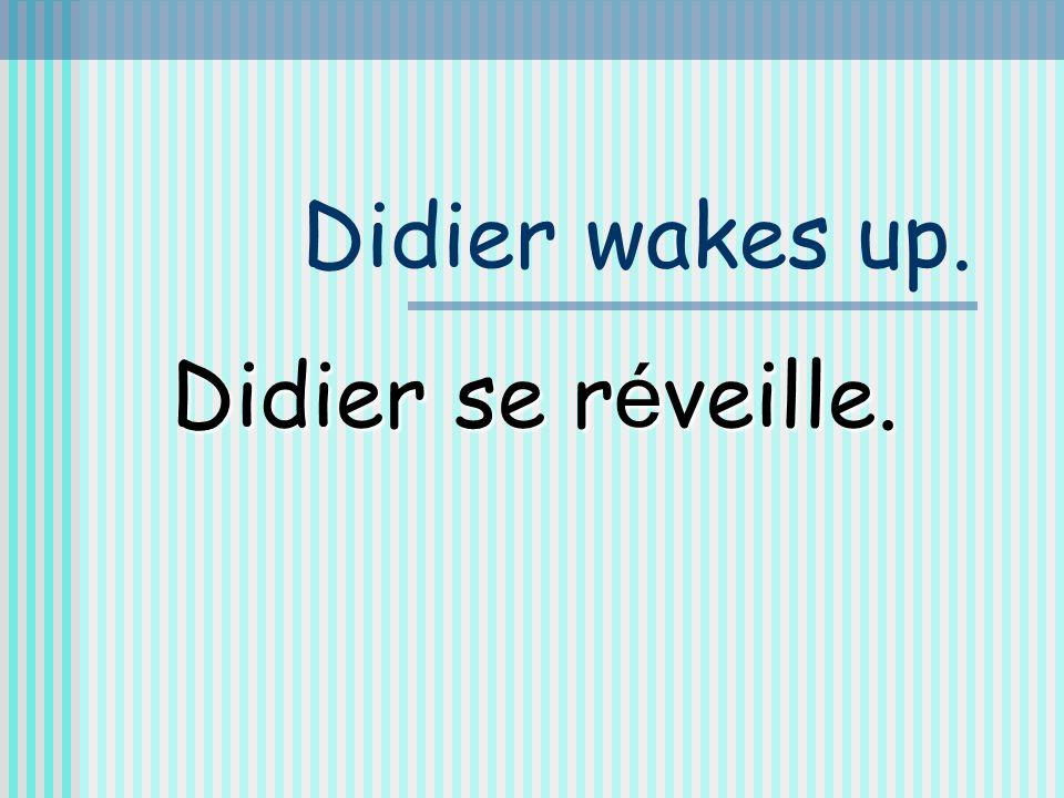 Didier wakes up. Didier se réveille.