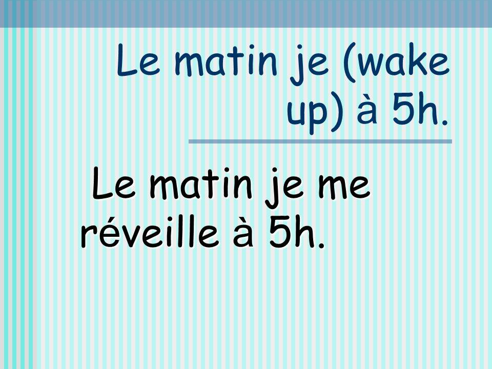 Le matin je (wake up) à 5h. Le matin je me réveille à 5h.