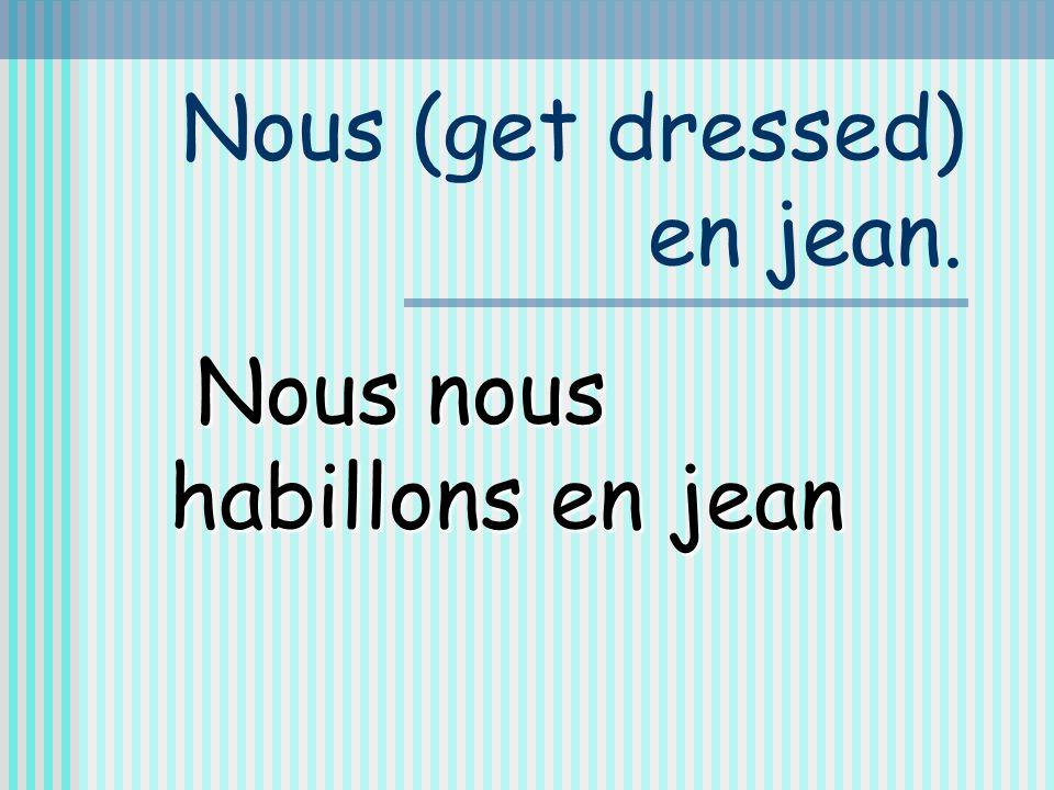 Nous (get dressed) en jean. Nous nous habillons en jean
