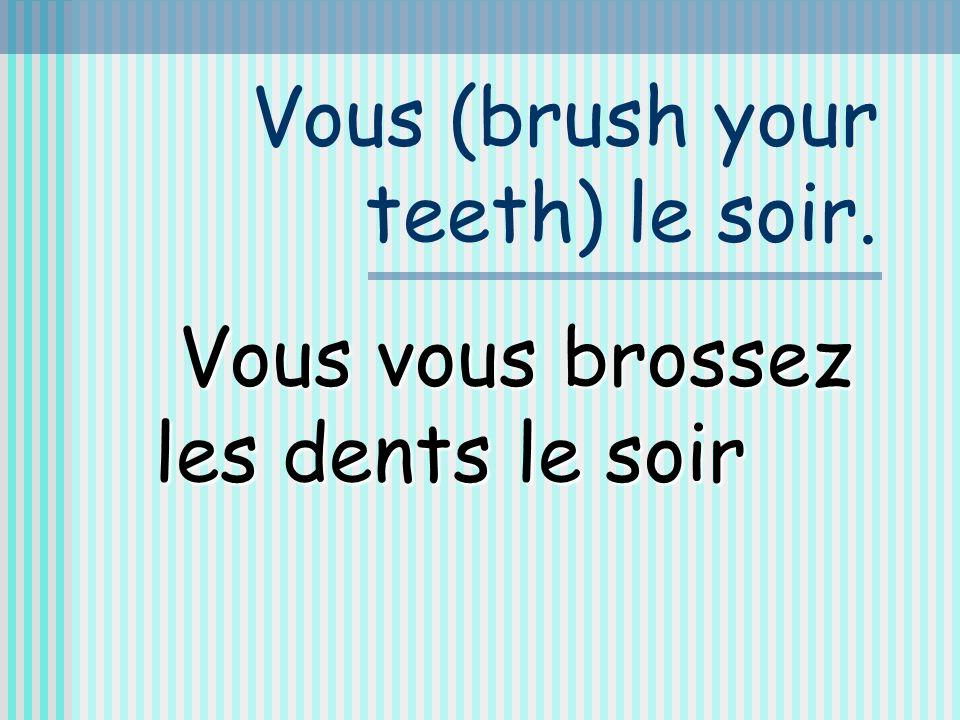 Vous (brush your teeth) le soir. Vous vous brossez les dents le soir