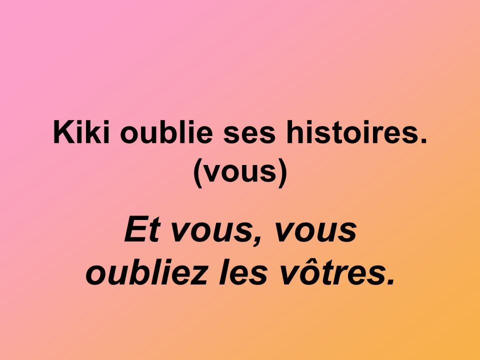 Kiki oublie ses histoires. (vous) Et vous, vous oubliez les vôtres.
