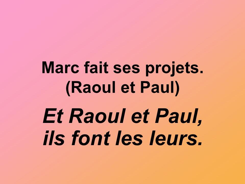Marc fait ses projets. (Raoul et Paul) Et Raoul et Paul, ils font les leurs.