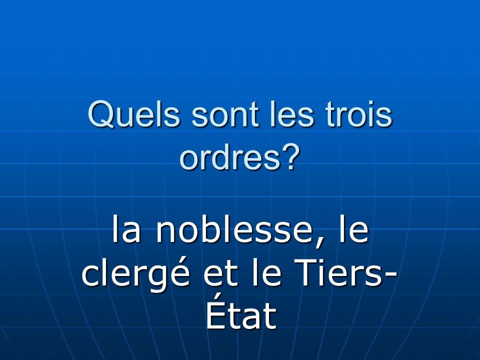 Quels sont les trois ordres? la noblesse, le clergé et le Tiers- État