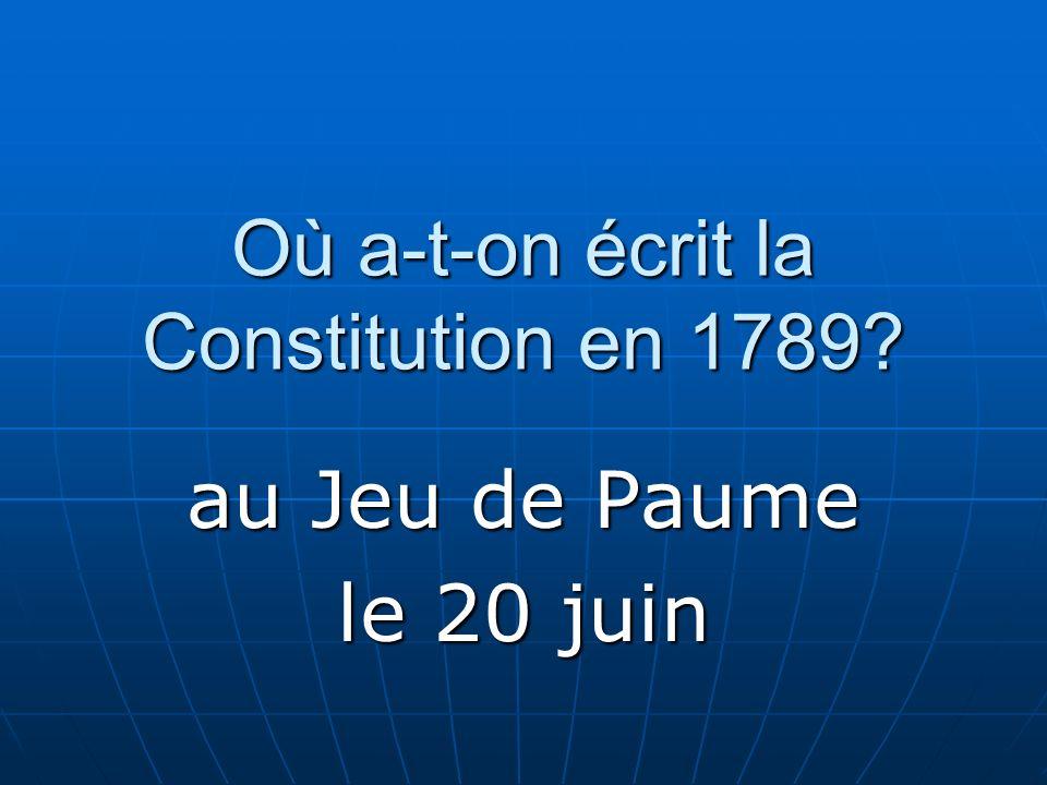 Où a-t-on écrit la Constitution en 1789? au Jeu de Paume le 20 juin