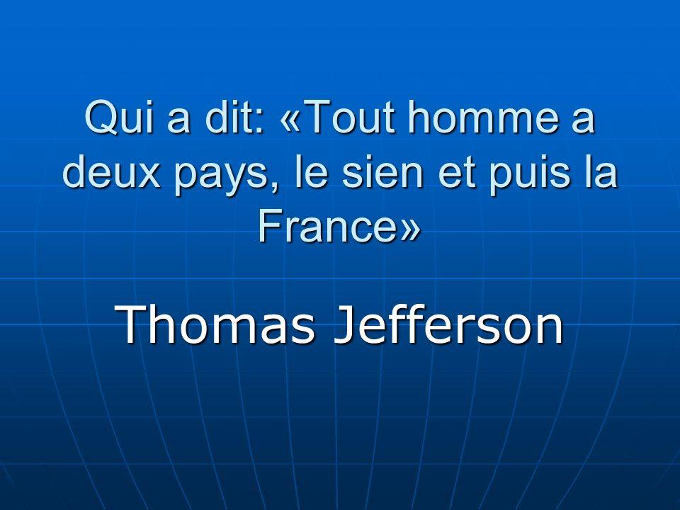 Qui a dit: «Tout homme a deux pays, le sien et puis la France» Thomas Jefferson