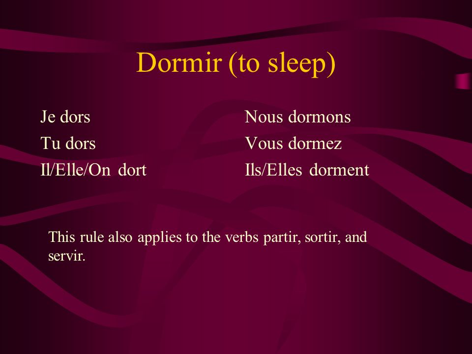 Dormir (to sleep) Je dors Tu dors Il/Elle/On dort Nous dormons Vous dormez Ils/Elles dorment This rule also applies to the verbs partir, sortir, and s