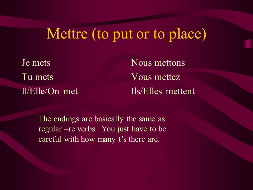 Mettre (to put or to place) Je mets Tu mets Il/Elle/On met Nous mettons Vous mettez Ils/Elles mettent The endings are basically the same as regular –re verbs.