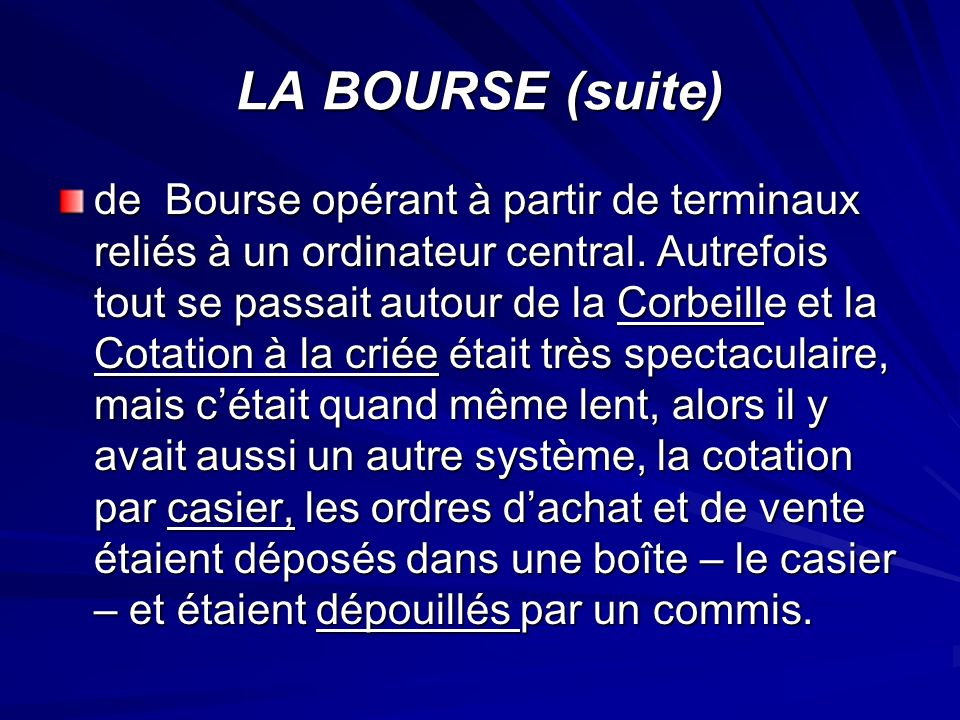 LA BOURSE (suite) de Bourse opérant à partir de terminaux reliés à un ordinateur central. Autrefois tout se passait autour de la Corbeille et la Cotat