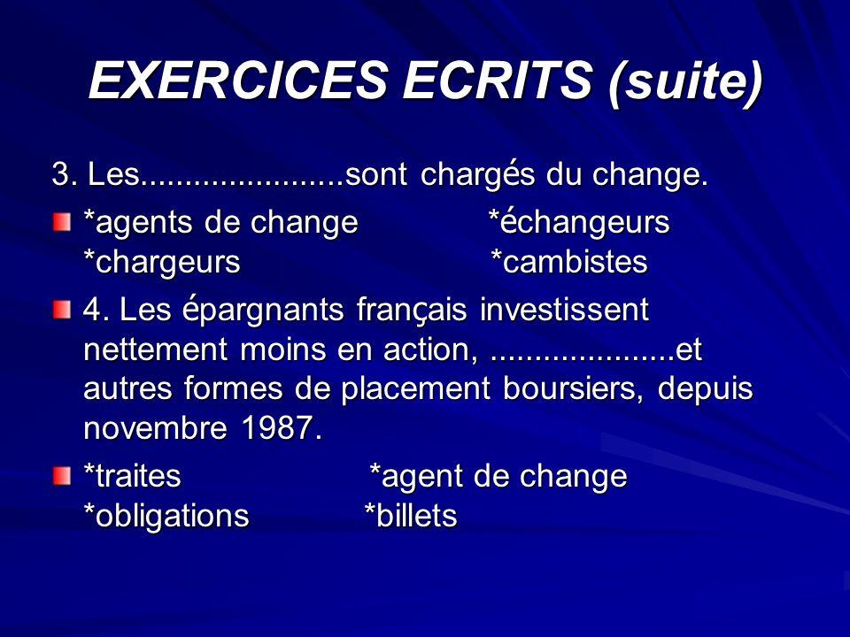 EXERCICES ECRITS (suite) 3. Les …………………..sont charg é s du change. *agents de change * é changeurs *chargeurs *cambistes 4. Les é pargnants fran ç ais