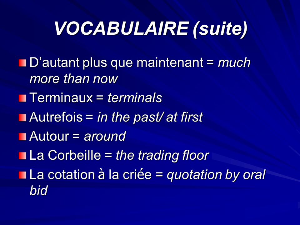 VOCABULAIRE (suite) Dautant plus que maintenant = much more than now Terminaux = terminals Autrefois = in the past/ at first Autour = around La Corbeille = the trading floor La cotation à la cri é e = quotation by oral bid