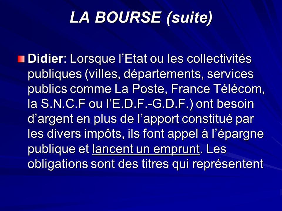 LA BOURSE (suite) Didier: Lorsque lEtat ou les collectivités publiques (villes, départements, services publics comme La Poste, France Télécom, la S.N.