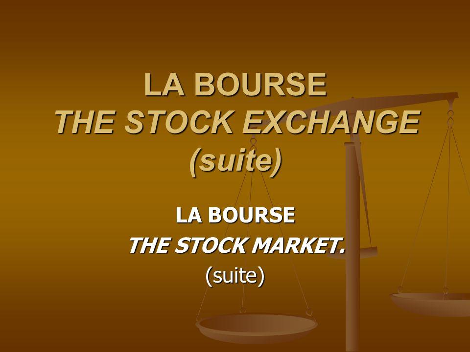 LA BOURSE THE STOCK EXCHANGE (suite) LA BOURSE THE STOCK MARKET. (suite)
