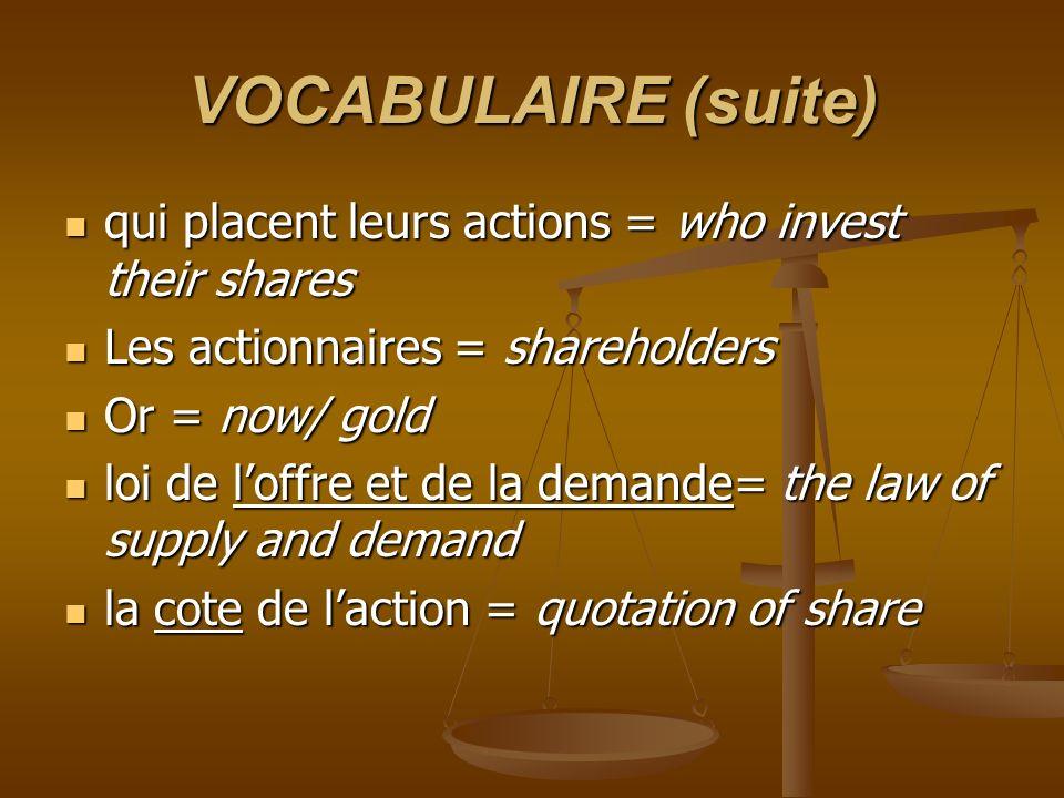 VOCABULAIRE (suite) qui placent leurs actions = who invest their shares qui placent leurs actions = who invest their shares Les actionnaires = shareho