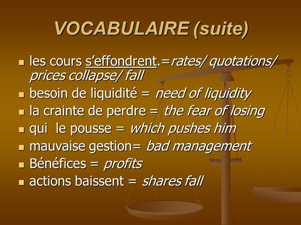 VOCABULAIRE (suite) les cours seffondrent.=rates/ quotations/ prices collapse/ fall les cours seffondrent.=rates/ quotations/ prices collapse/ fall be