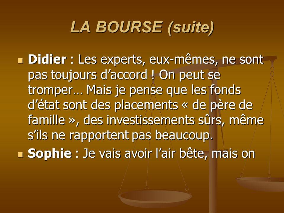 LA BOURSE (suite) Didier : Les experts, eux-mêmes, ne sont pas toujours daccord ! On peut se tromper… Mais je pense que les fonds détat sont des place
