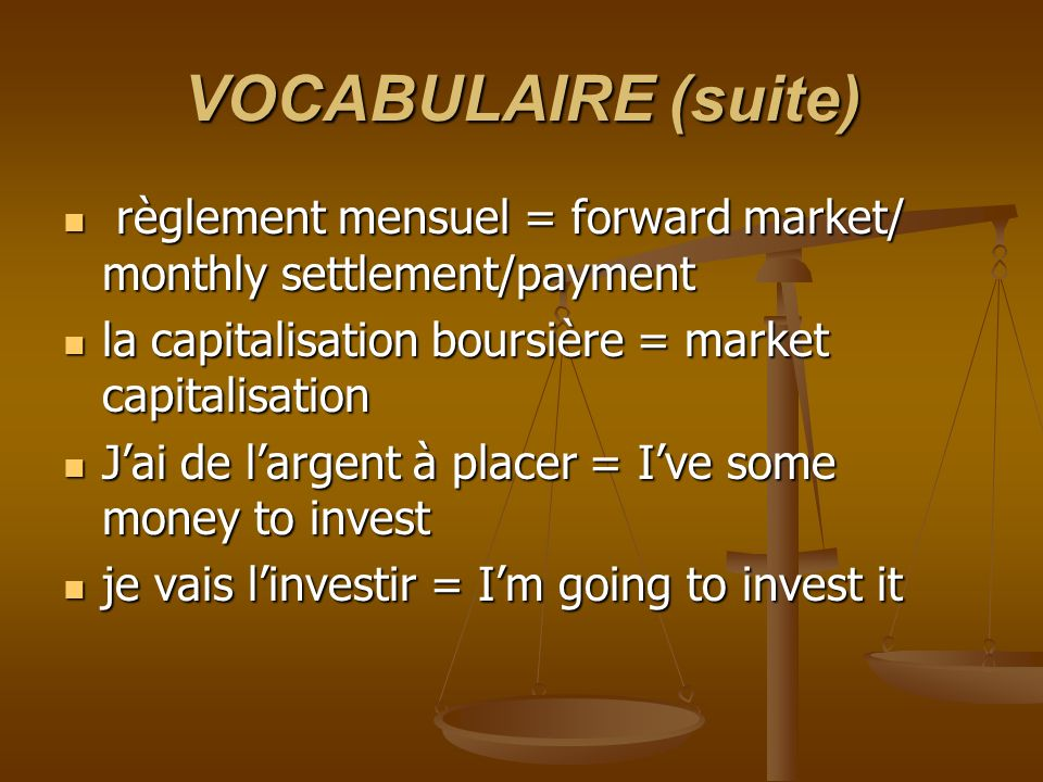VOCABULAIRE (suite) règlement mensuel = forward market/ monthly settlement/payment règlement mensuel = forward market/ monthly settlement/payment la capitalisation boursière = market capitalisation la capitalisation boursière = market capitalisation Jai de largent à placer = Ive some money to invest Jai de largent à placer = Ive some money to invest je vais linvestir = Im going to invest it je vais linvestir = Im going to invest it