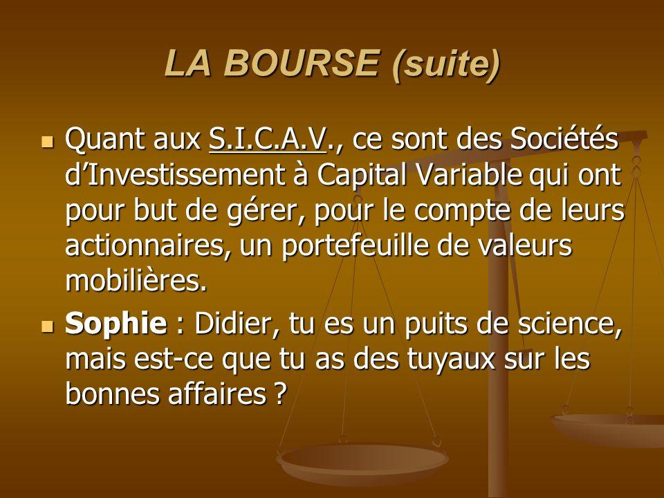 LA BOURSE (suite) Quant aux S.I.C.A.V., ce sont des Sociétés dInvestissement à Capital Variable qui ont pour but de gérer, pour le compte de leurs actionnaires, un portefeuille de valeurs mobilières.