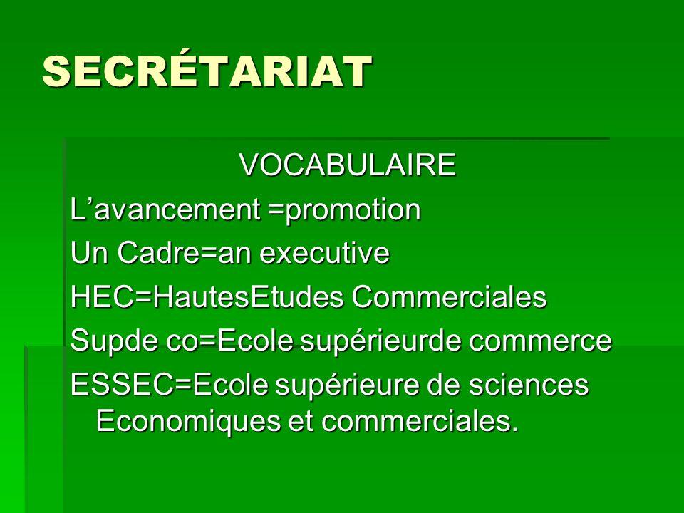 SECRÉTARIAT VOCABULAIRE VOCABULAIRE Lavancement =promotion Un Cadre=an executive HEC=HautesEtudes Commerciales Supde co=Ecole supérieurde commerce ESS