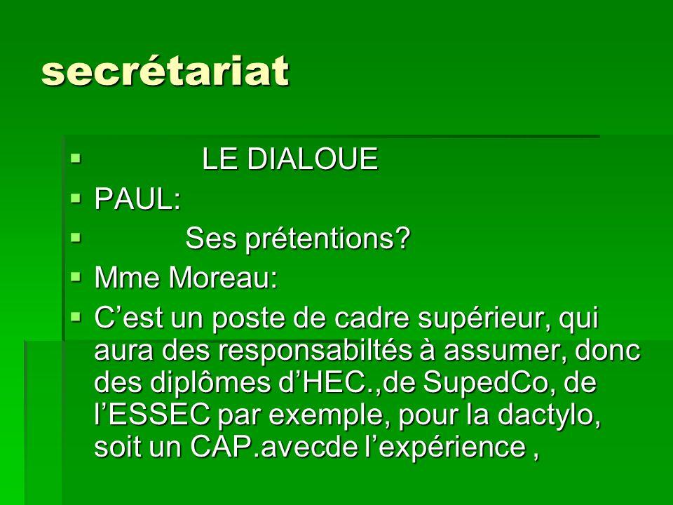 secrétariat LE DIALOUE LE DIALOUE PAUL: PAUL: Ses prétentions? Ses prétentions? Mme Moreau: Mme Moreau: Cest un poste de cadre supérieur, qui aura des