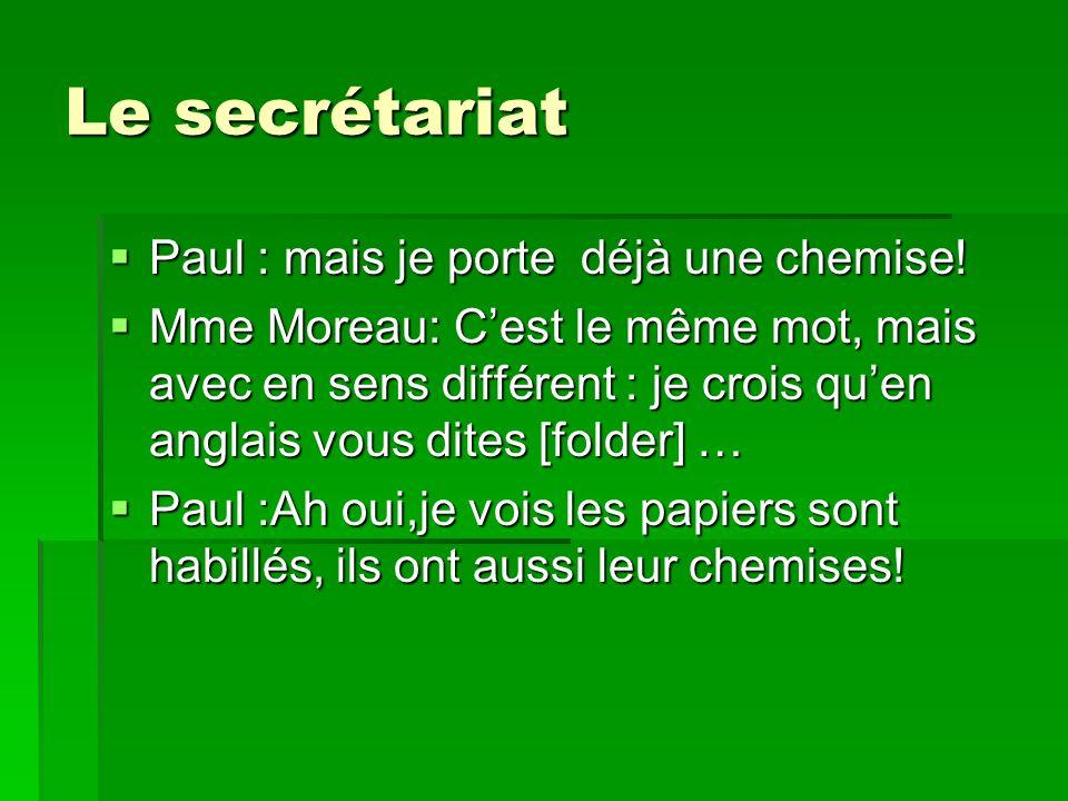 Le secrétariat Paul : mais je porte déjà une chemise! Paul : mais je porte déjà une chemise! Mme Moreau: Cest le même mot, mais avec en sens différent