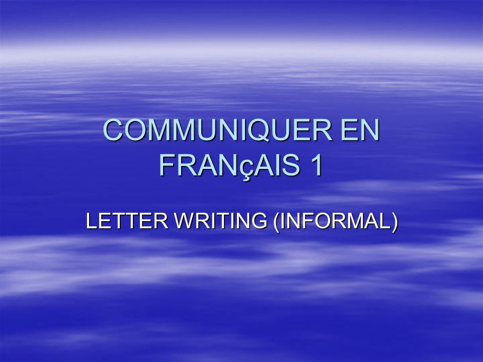 Communiquer en français 1 In French informal letters, the city, town,or village and date are written on the same line at the right hand corner.
