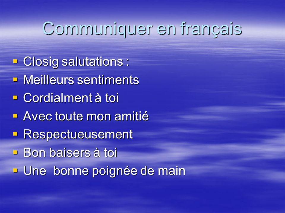 Communiquer en français Closig salutations : Closig salutations : Meilleurs sentiments Meilleurs sentiments Cordialment à toi Cordialment à toi Avec t