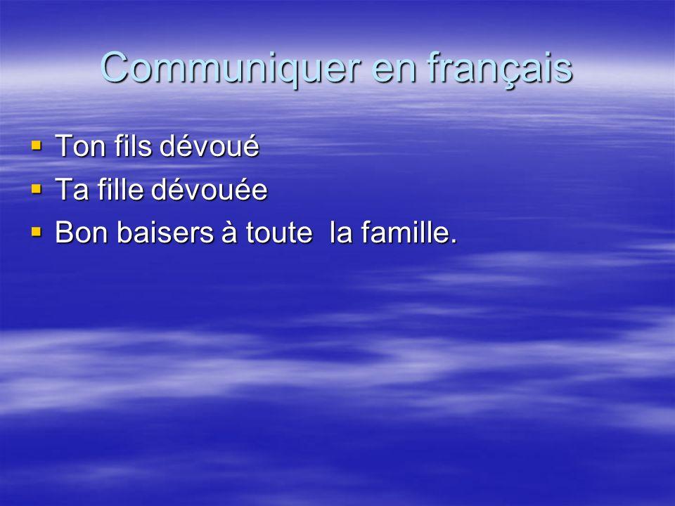Communiquer en français Ton fils dévoué Ton fils dévoué Ta fille dévouée Ta fille dévouée Bon baisers à toute la famille. Bon baisers à toute la famil