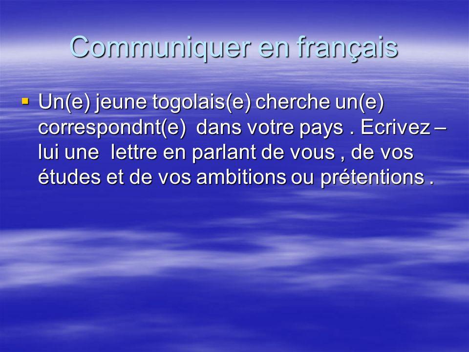 Communiquer en français Un(e) jeune togolais(e) cherche un(e) correspondnt(e) dans votre pays. Ecrivez – lui une lettre en parlant de vous, de vos étu