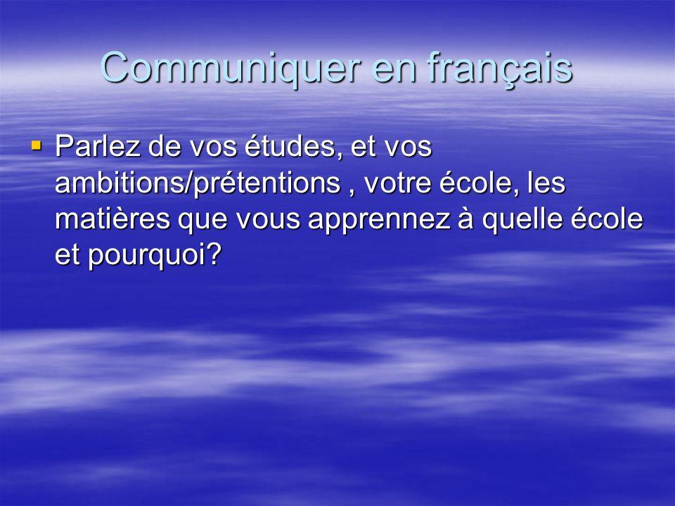Communiquer en français Parlez de vos études, et vos ambitions/prétentions, votre école, les matières que vous apprennez à quelle école et pourquoi? P