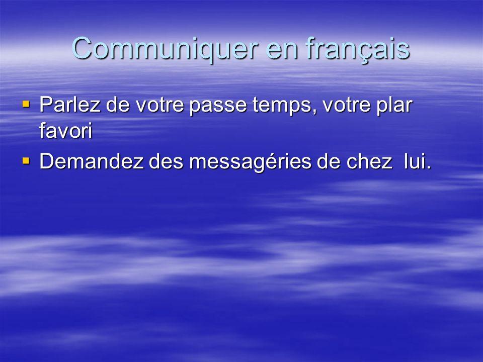 Communiquer en français Parlez de votre passe temps, votre plar favori Parlez de votre passe temps, votre plar favori Demandez des messagéries de chez
