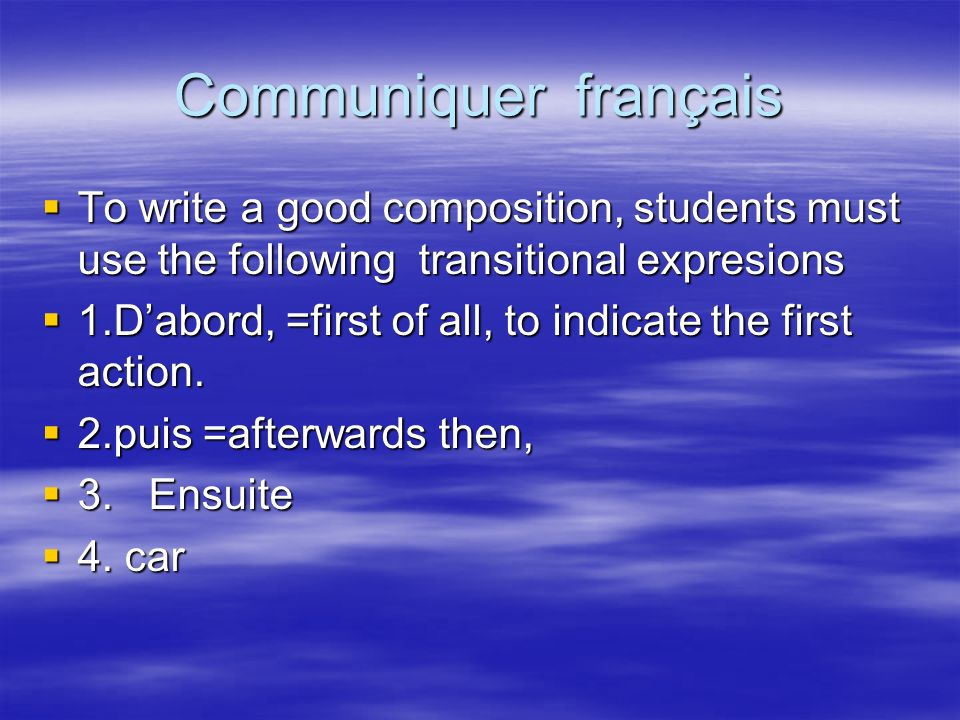 Communiquer français To write a good composition, students must use the following transitional expresions To write a good composition, students must use the following transitional expresions 1.Dabord, =first of all, to indicate the first action.