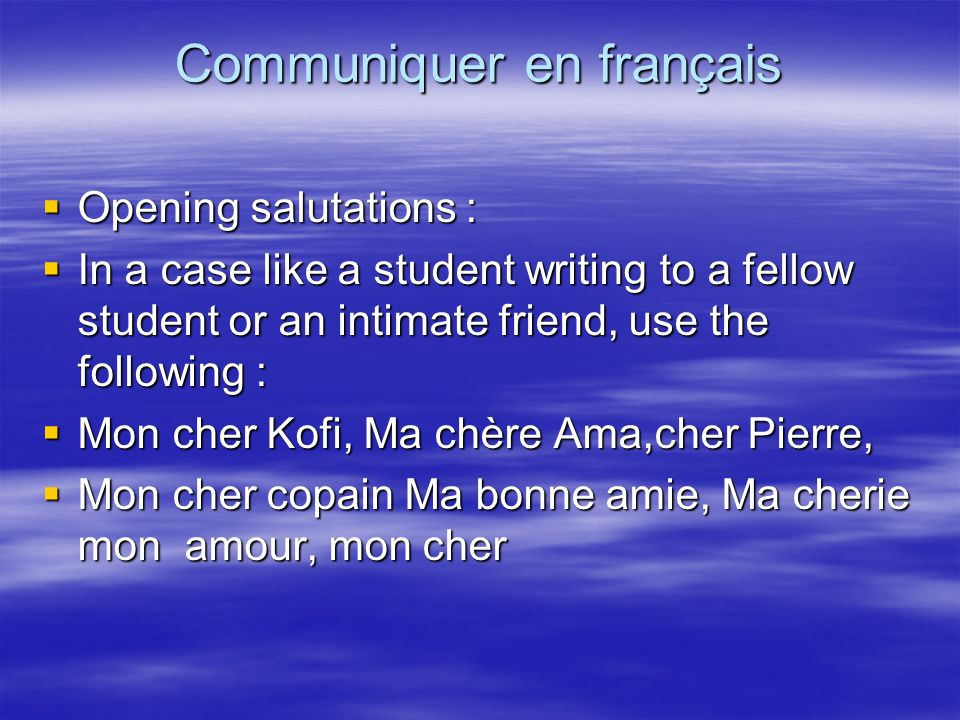 Communiquer en français Opening salutations : Opening salutations : In a case like a student writing to a fellow student or an intimate friend, use the following : In a case like a student writing to a fellow student or an intimate friend, use the following : Mon cher Kofi, Ma chère Ama,cher Pierre, Mon cher Kofi, Ma chère Ama,cher Pierre, Mon cher copain Ma bonne amie, Ma cherie mon amour, mon cher Mon cher copain Ma bonne amie, Ma cherie mon amour, mon cher