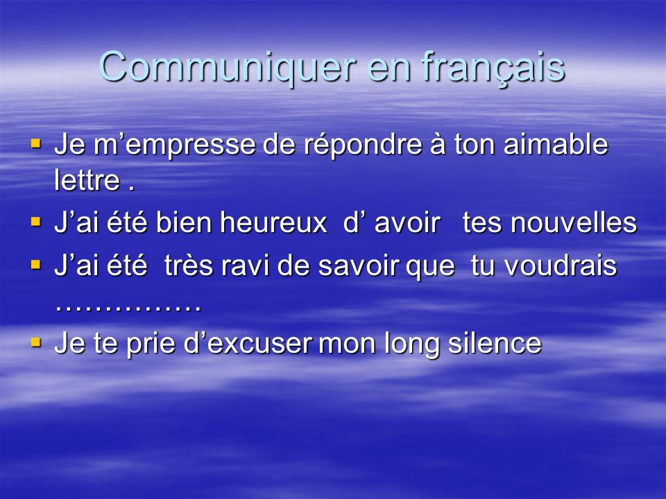 Communiquer en français Je mempresse de répondre à ton aimable lettre. Je mempresse de répondre à ton aimable lettre. Jai été bien heureux d avoir tes