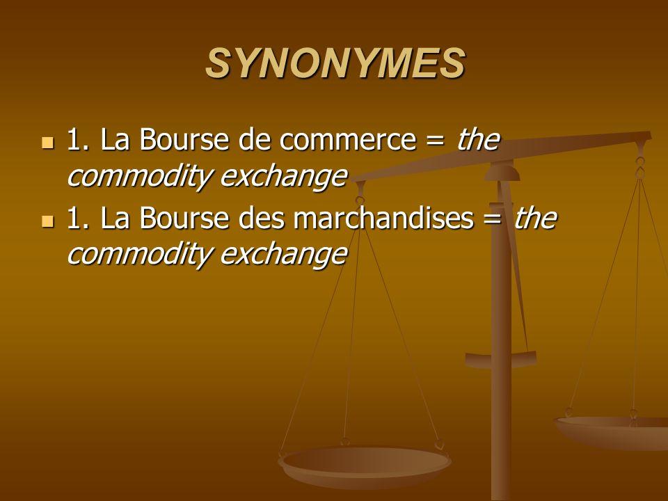 SYNONYMES 1. La Bourse de commerce = the commodity exchange 1. La Bourse de commerce = the commodity exchange 1. La Bourse des marchandises = the comm