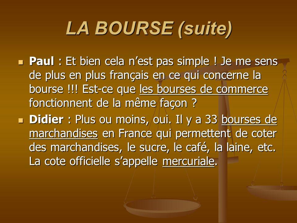 LA BOURSE (suite) Paul : Et bien cela nest pas simple ! Je me sens de plus en plus français en ce qui concerne la bourse !!! Est-ce que les bourses de