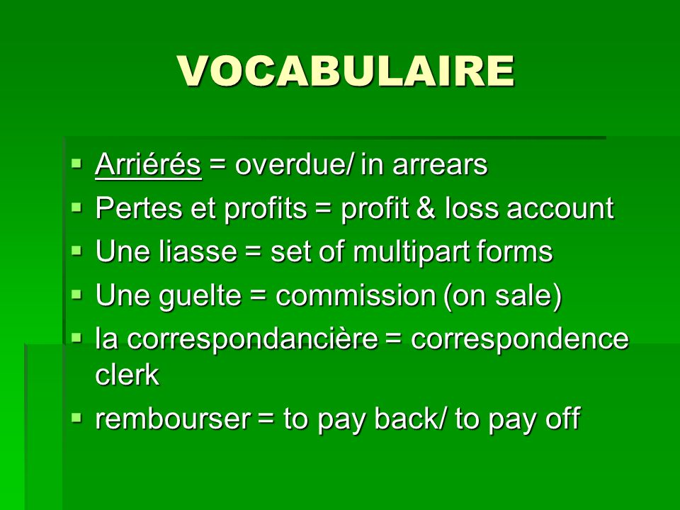 VOCABULAIRE Arriérés = overdue/ in arrears Arriérés = overdue/ in arrears Pertes et profits = profit & loss account Pertes et profits = profit & loss account Une liasse = set of multipart forms Une liasse = set of multipart forms Une guelte = commission (on sale) Une guelte = commission (on sale) la correspondancière = correspondence clerk la correspondancière = correspondence clerk rembourser = to pay back/ to pay off rembourser = to pay back/ to pay off