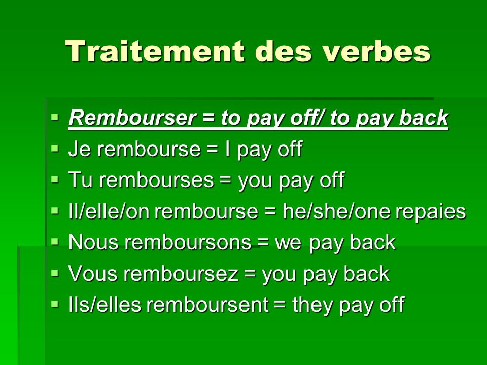 Traitement des verbes Rembourser = to pay off/ to pay back Rembourser = to pay off/ to pay back Je rembourse = I pay off Je rembourse = I pay off Tu rembourses = you pay off Tu rembourses = you pay off Il/elle/on rembourse = he/she/one repaies Il/elle/on rembourse = he/she/one repaies Nous remboursons = we pay back Nous remboursons = we pay back Vous remboursez = you pay back Vous remboursez = you pay back Ils/elles remboursent = they pay off Ils/elles remboursent = they pay off