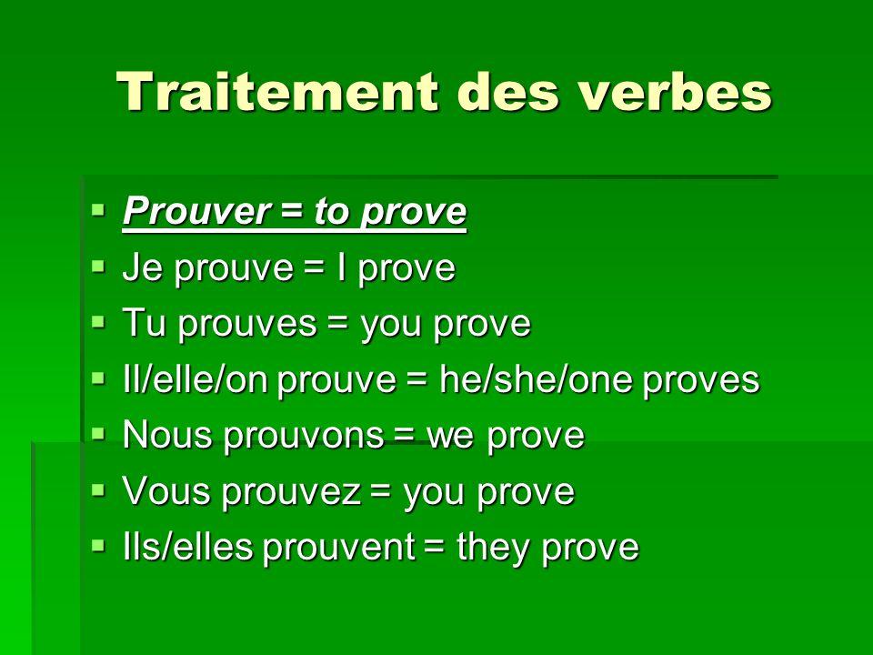 Traitement des verbes Prouver = to prove Prouver = to prove Je prouve = I prove Je prouve = I prove Tu prouves = you prove Tu prouves = you prove Il/elle/on prouve = he/she/one proves Il/elle/on prouve = he/she/one proves Nous prouvons = we prove Nous prouvons = we prove Vous prouvez = you prove Vous prouvez = you prove Ils/elles prouvent = they prove Ils/elles prouvent = they prove
