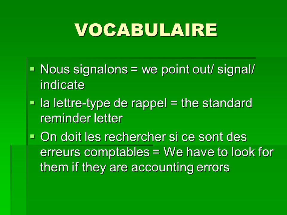 VOCABULAIRE Nous signalons = we point out/ signal/ indicate Nous signalons = we point out/ signal/ indicate la lettre-type de rappel = the standard reminder letter la lettre-type de rappel = the standard reminder letter On doit les rechercher si ce sont des erreurs comptables = We have to look for them if they are accounting errors On doit les rechercher si ce sont des erreurs comptables = We have to look for them if they are accounting errors